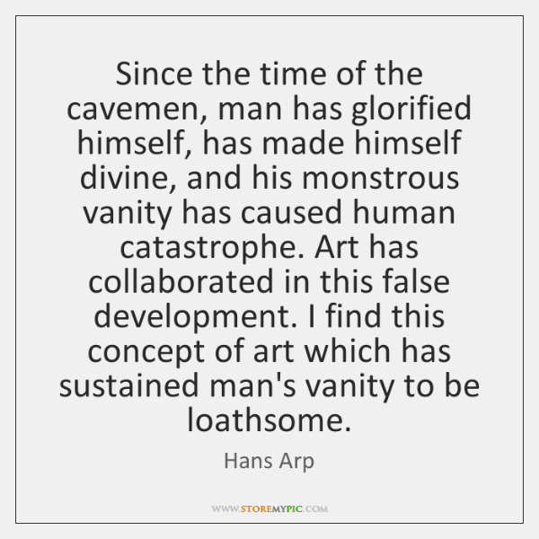 Since the time of the cavemen, man has glorified himself, has made ...