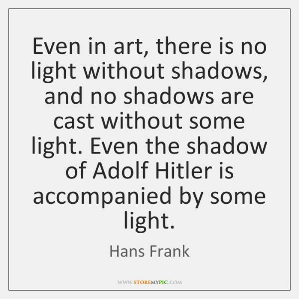 Even in art, there is no light without shadows, and no shadows ...