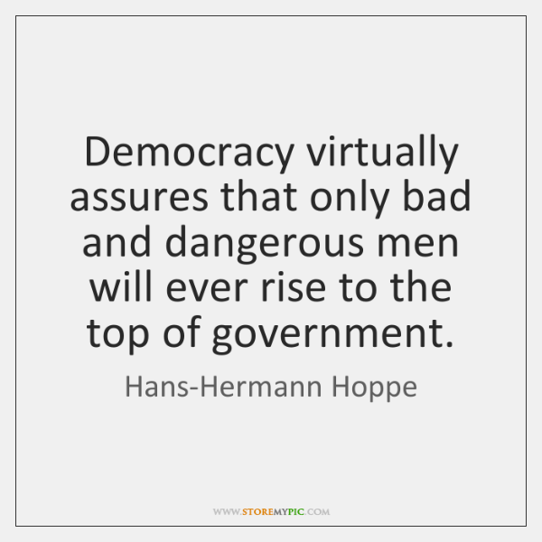 Democracy virtually assures that only bad and dangerous men will ever rise ...
