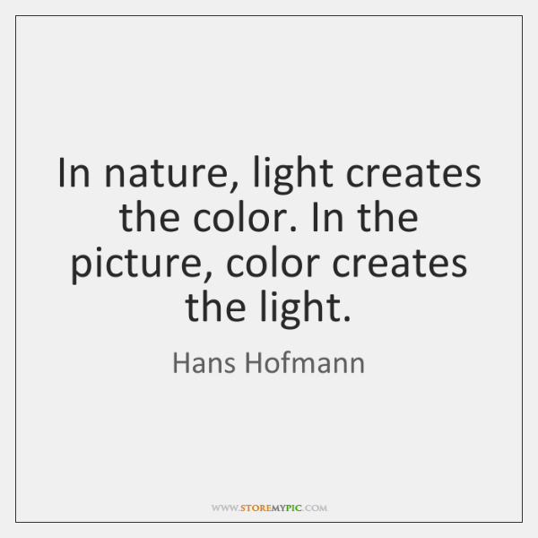 In nature, light creates the color. In the picture, color creates the ...