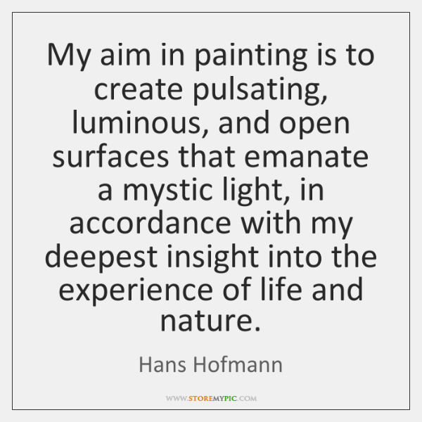 My aim in painting is to create pulsating, luminous, and open surfaces ...