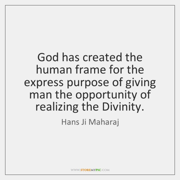 God has created the human frame for the express purpose of giving ...