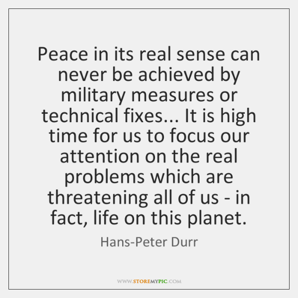 Peace in its real sense can never be achieved by military measures ...