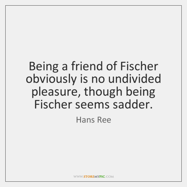 Being a friend of Fischer obviously is no undivided pleasure, though being ...