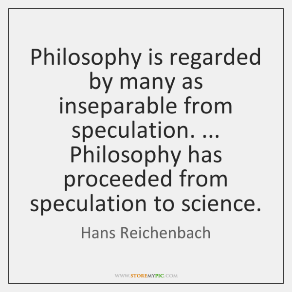 Philosophy is regarded by many as inseparable from speculation. ... Philosophy has proceeded ...