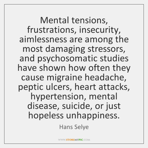 Mental tensions, frustrations, insecurity, aimlessness are among the most damaging stressors, and ..