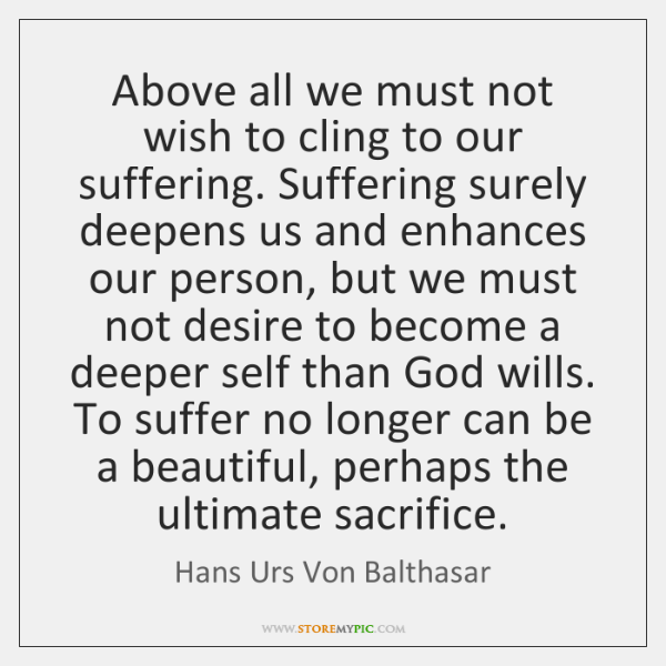 Above all we must not wish to cling to our suffering. Suffering ...