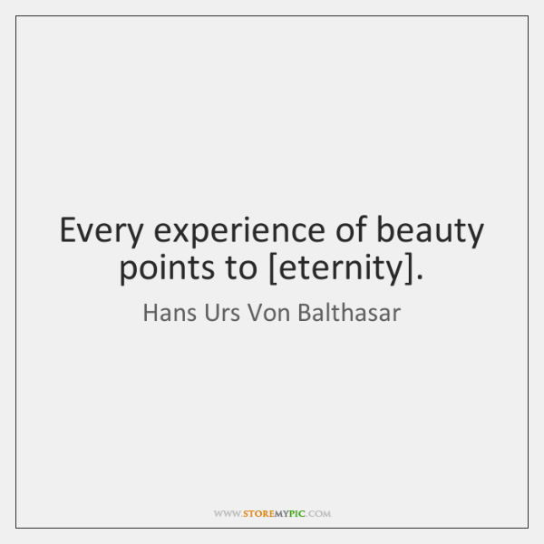 Every experience of beauty points to [eternity].