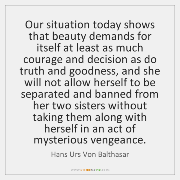 Our situation today shows that beauty demands for itself at least as ...