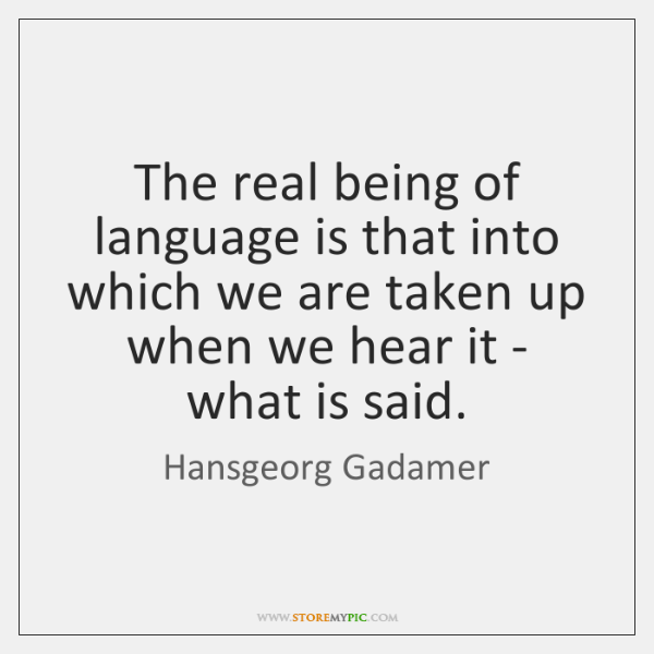 The real being of language is that into which we are taken ...