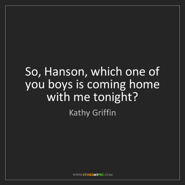Kathy Griffin: So, Hanson, which one of you boys is coming home with...