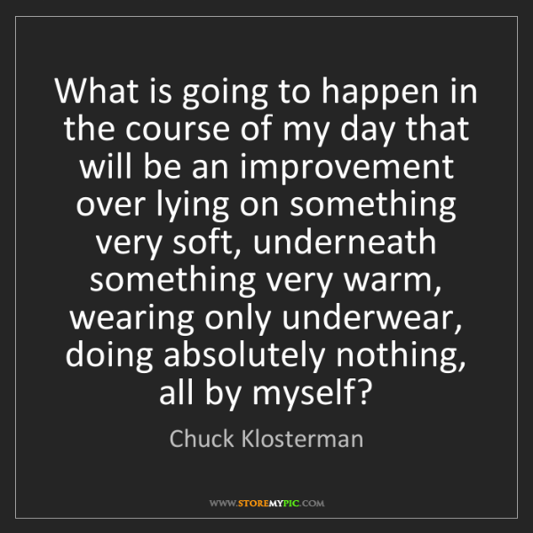 Chuck Klosterman: What is going to happen in the course of my day that...