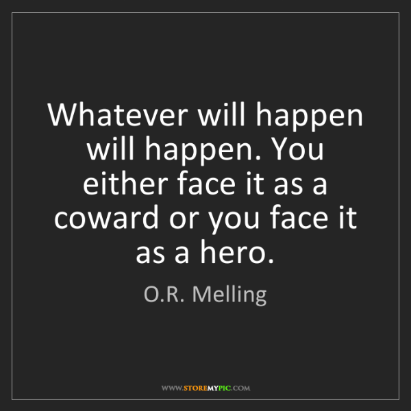 O.R. Melling: Whatever will happen will happen. You either face it...