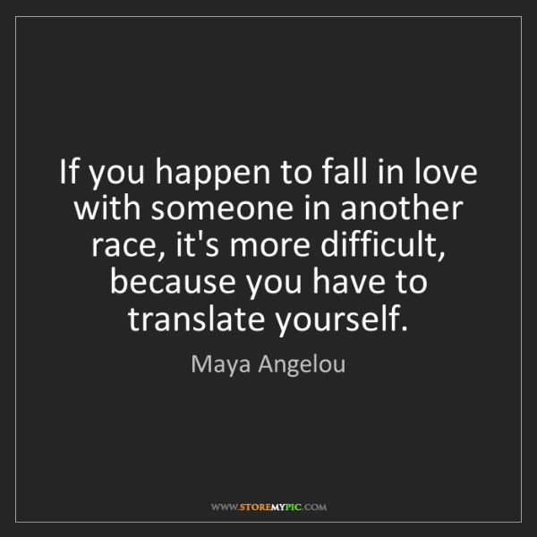 Maya Angelou: If you happen to fall in love with someone in another...