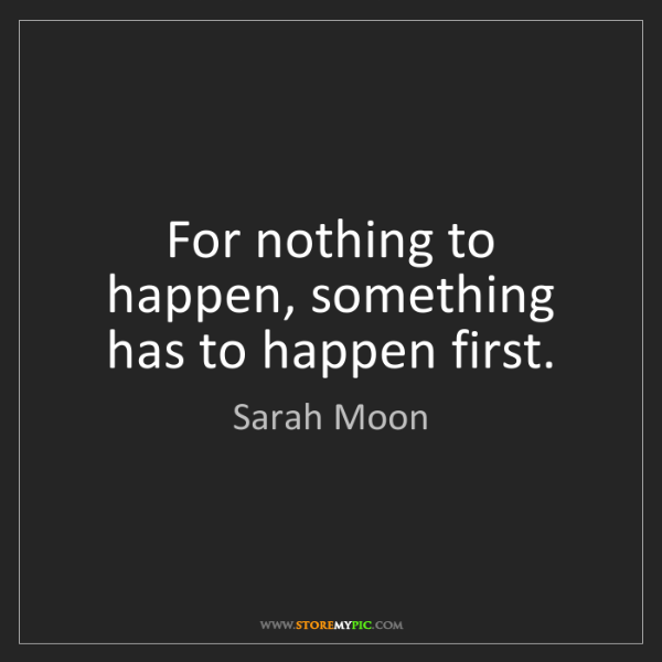 Sarah Moon: For nothing to happen, something has to happen first.