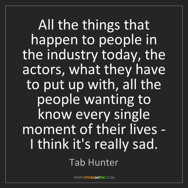 Tab Hunter: All the things that happen to people in the industry...