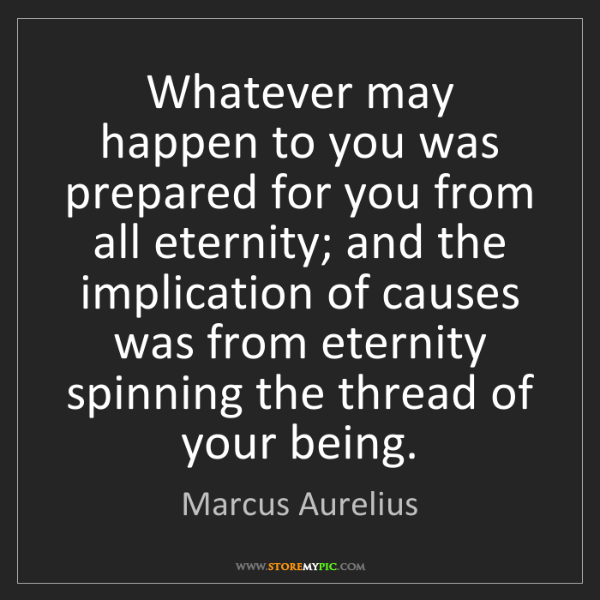 Marcus Aurelius: Whatever may happen to you was prepared for you from...