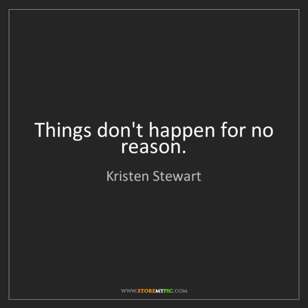 Kristen Stewart: Things don't happen for no reason.