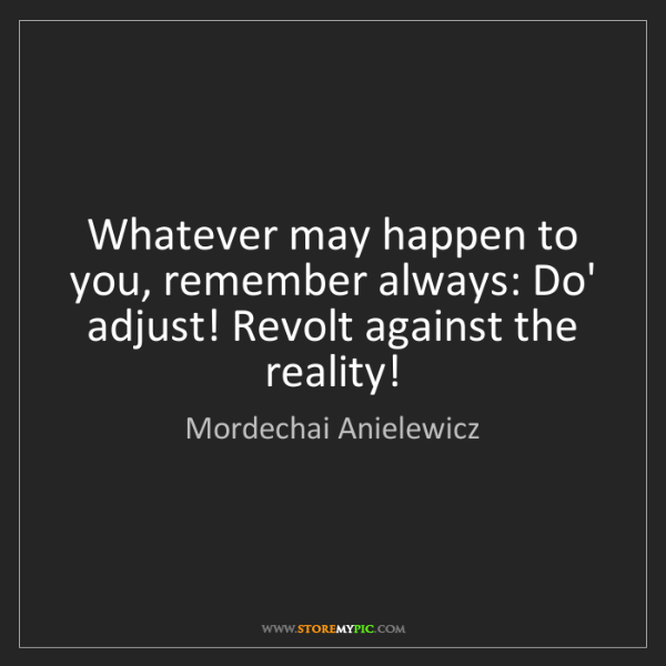 Mordechai Anielewicz: Whatever may happen to you, remember always: Do' adjust!...