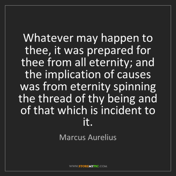 Marcus Aurelius: Whatever may happen to thee, it was prepared for thee...