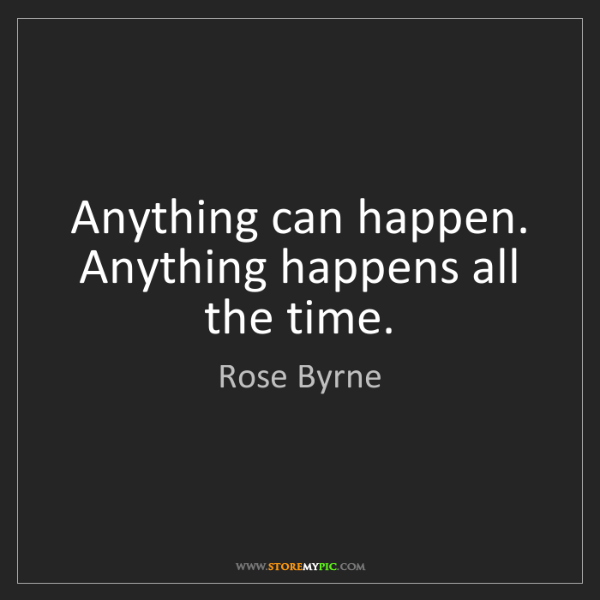 Rose Byrne: Anything can happen. Anything happens all the time.