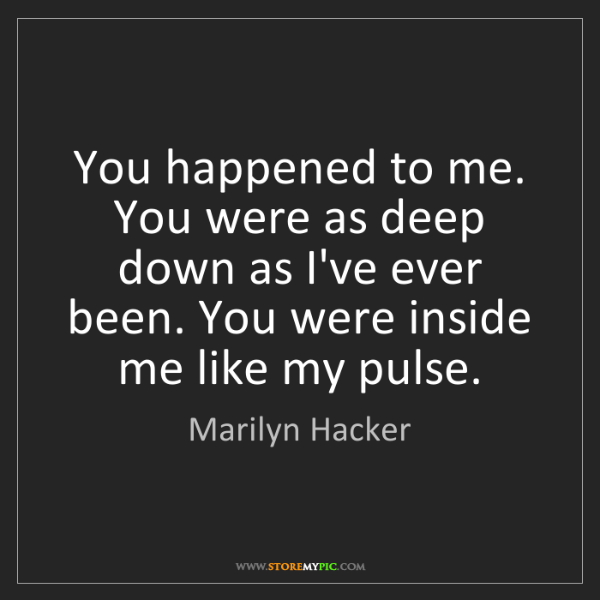 Marilyn Hacker: You happened to me. You were as deep down as I've ever...
