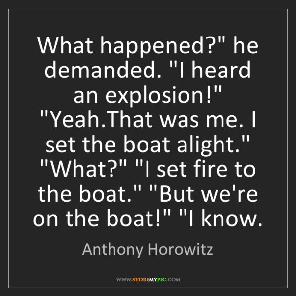 "Anthony Horowitz: What happened?"" he demanded. ""I heard an explosion!""..."