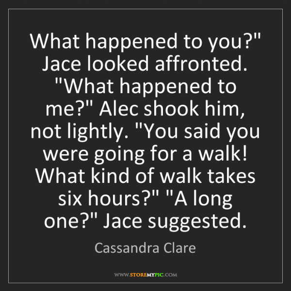 "Cassandra Clare: What happened to you?"" Jace looked affronted. ""What happened..."