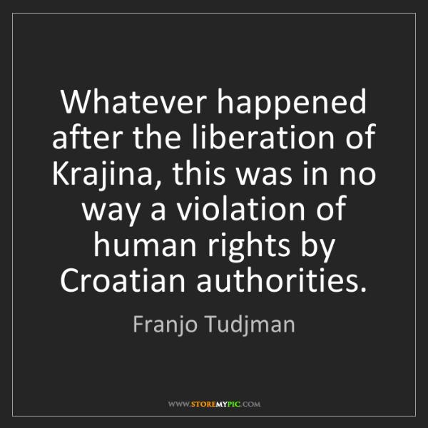Franjo Tudjman: Whatever happened after the liberation of Krajina, this...