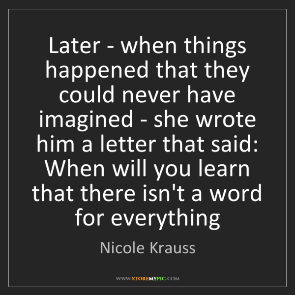 Nicole Krauss: Later - when things happened that they could never have...