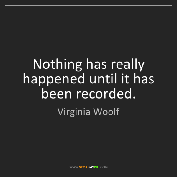Virginia Woolf: Nothing has really happened until it has been recorded.