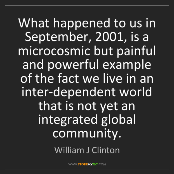 William J Clinton: What happened to us in September, 2001, is a microcosmic...