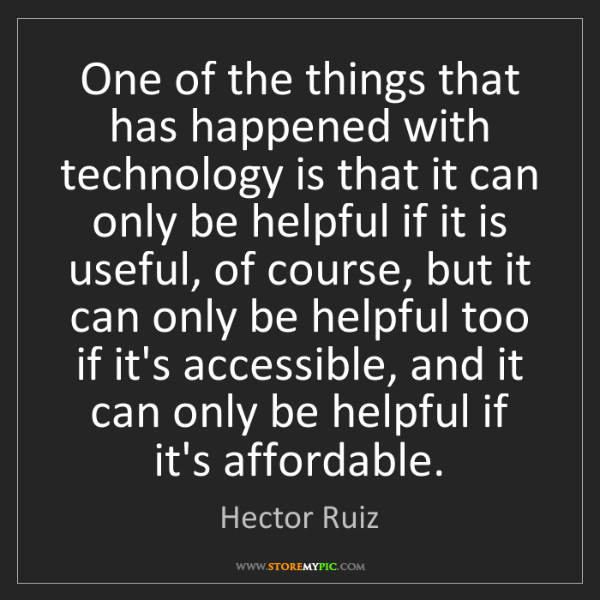 Hector Ruiz: One of the things that has happened with technology is...
