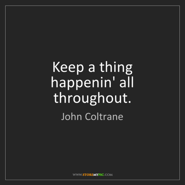 John Coltrane: Keep a thing happenin' all throughout.
