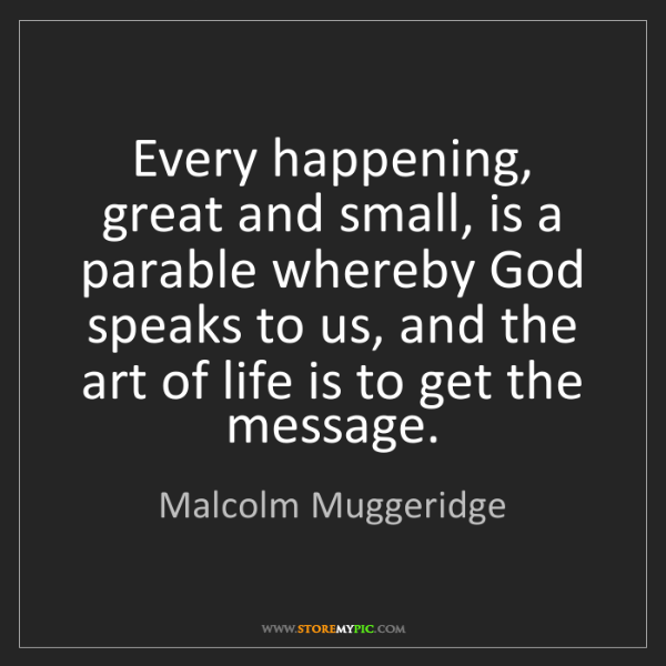 Malcolm Muggeridge: Every happening, great and small, is a parable whereby...
