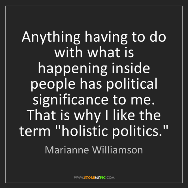 Marianne Williamson: Anything having to do with what is happening inside people...