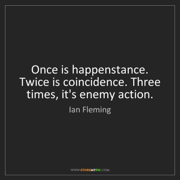 Ian Fleming: Once is happenstance. Twice is coincidence. Three times,...