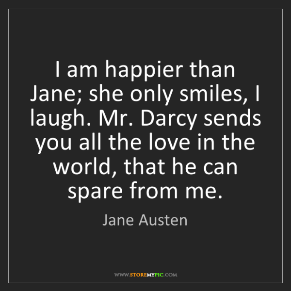 Jane Austen: I am happier than Jane; she only smiles, I laugh. Mr....
