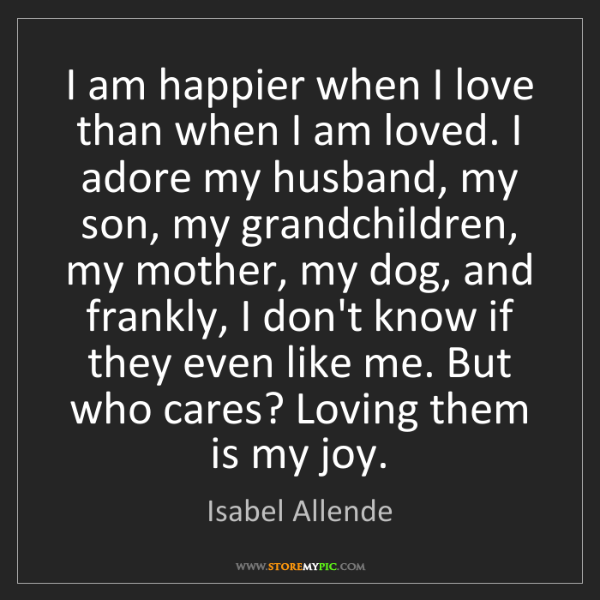 Isabel Allende: I am happier when I love than when I am loved. I adore...