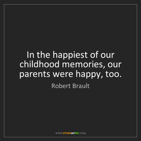 Robert Brault: In the happiest of our childhood memories, our parents...