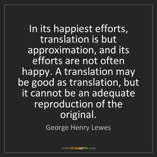 George Henry Lewes: In its happiest efforts, translation is but approximation,...