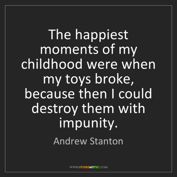 Andrew Stanton: The happiest moments of my childhood were when my toys...