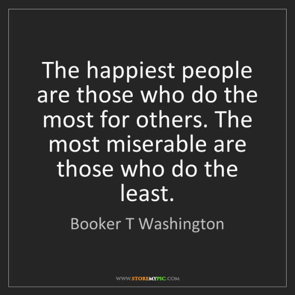 Booker T Washington: The happiest people are those who do the most for others....