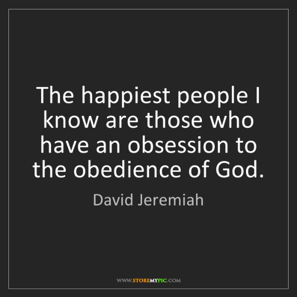 David Jeremiah: The happiest people I know are those who have an obsession...