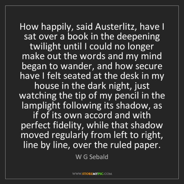 W G Sebald: How happily, said Austerlitz, have I sat over a book...