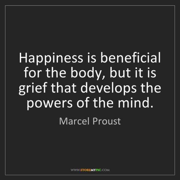 Marcel Proust: Happiness is beneficial for the body, but it is grief...