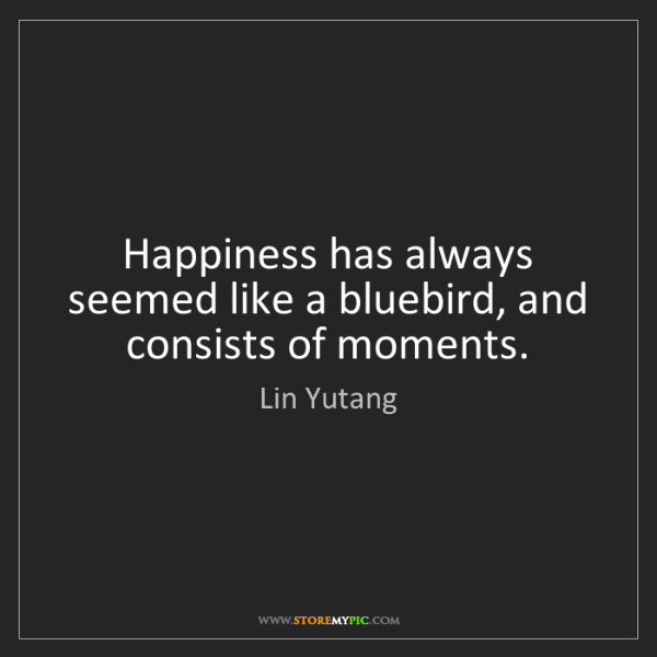 Lin Yutang: Happiness has always seemed like a bluebird, and consists...