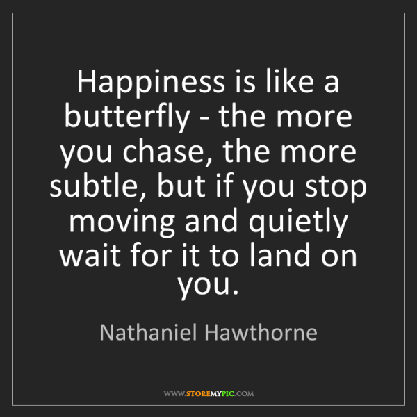 Nathaniel Hawthorne: Happiness is like a butterfly - the more you chase, the...