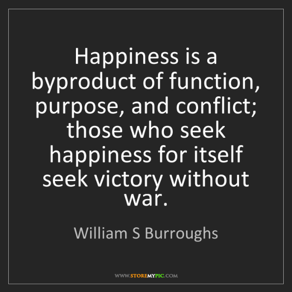 William S Burroughs: Happiness is a byproduct of function, purpose, and conflict;...
