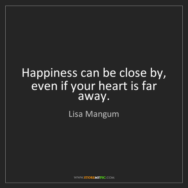 Lisa Mangum: Happiness can be close by, even if your heart is far...